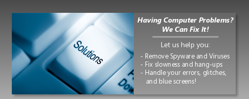 We can fix it! Remove spyware and viruses, fix slowness and hang-ups, handle your errors, glitches, and blue screens!